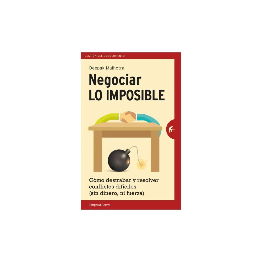 Negociar lo imposible / Negotiating The Impossible : Como Destrabar Y Resolver Conflictos Dificiles (Sin