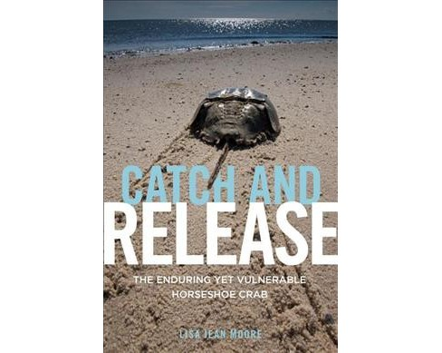Catch and Release : The Enduring Yet Vulnerable Horseshoe Crab -  by Lisa Jean Moore (Paperback) - image 1 of 1
