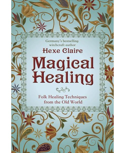 Magical Healing : Folk Healing Techniques from the Old World -  by Hexe Claire (Paperback) - image 1 of 1