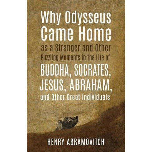 Why Odysseus Came Home as a Stranger and Other Puzzling Moments in the Life of Buddha, Socrates, Jesus, Abraham, and other Great Individuals - image 1 of 1