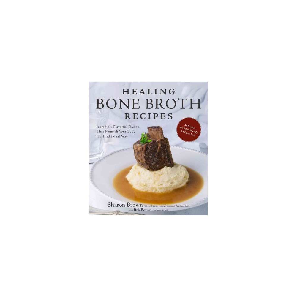 Healing Bone Broth Recipes : Incredibly Flavorful Dishes That Nourish Your Body the Old-Fashioned Way