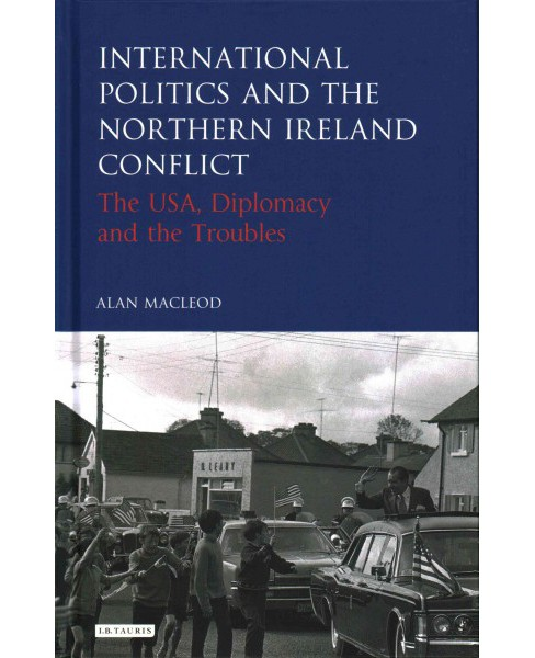International Politics and the Northern Ireland Conflict : The USA, Diplomacy and the Troubles - image 1 of 1