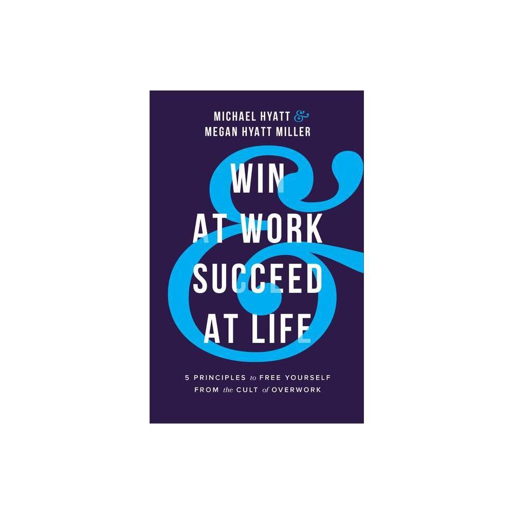 Win At Work And Succeed At Life By Michael Hyatt Megan Hyatt Miller Hardcover