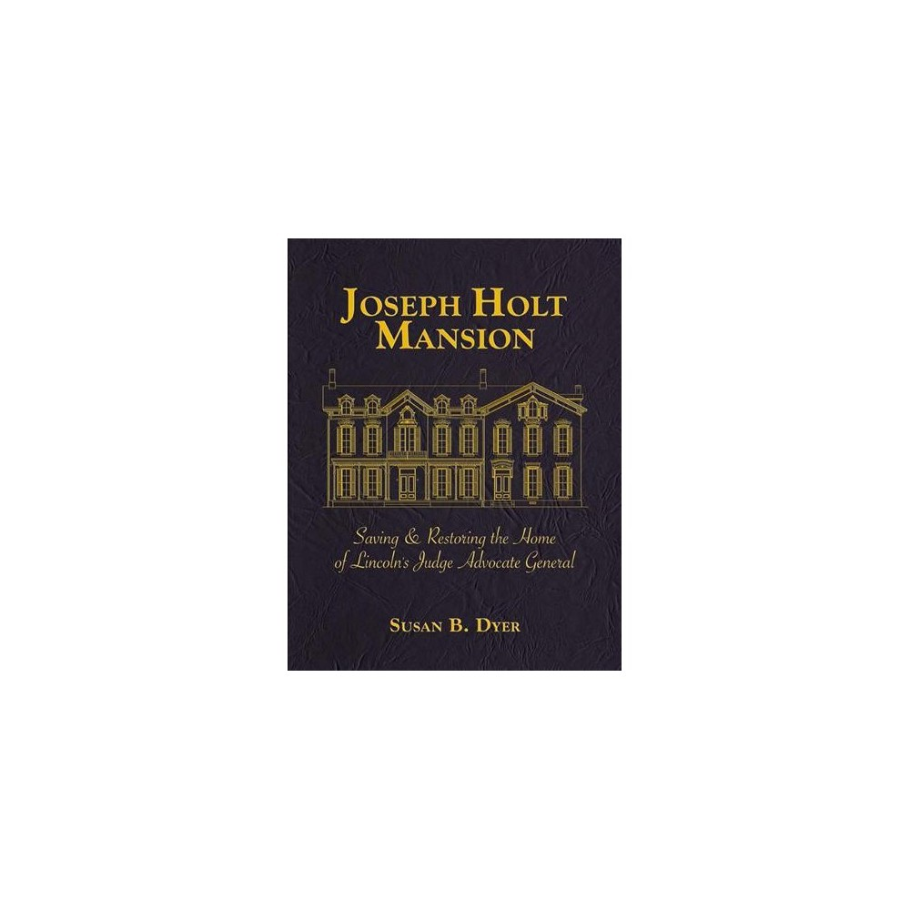 Joseph Holt Mansion : Saving & Restoring the Home of Lincoln's Judge Advocate General - (Hardcover)