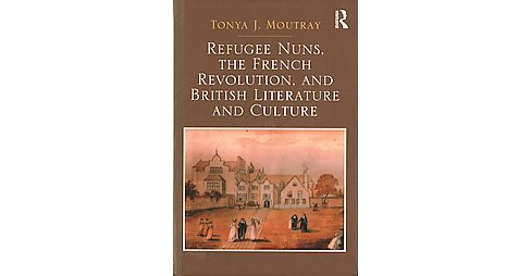 Refugee Nuns, the French Revolution, and British Literature and Culture (Hardcover) (Tonya J. Moutray) - image 1 of 1