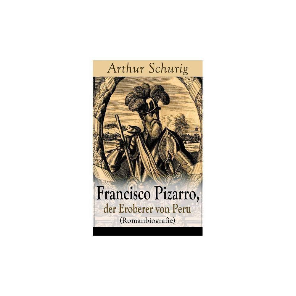 Francisco Pizarro Der Eroberer Von Peru Romanbiografie By Arthur Schurig Paperback