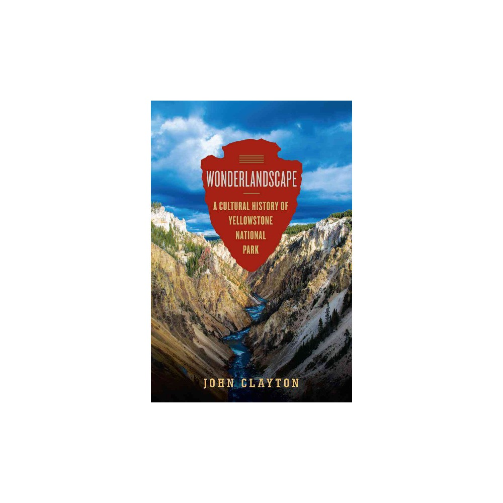 Wonderlandscape : Yellowstone National Park and the Evolution of an American Cultural Icon - (Hardcover)
