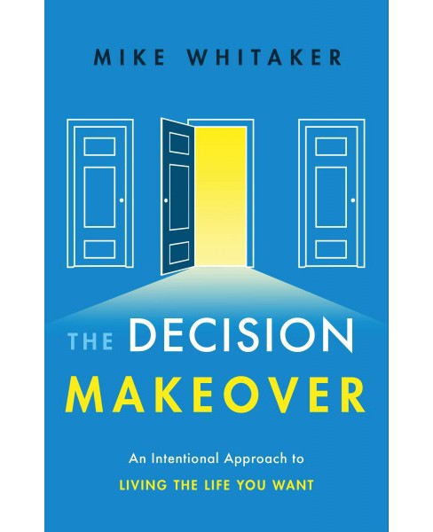 Decision Makeover : An Intentional Approach to Living the Life You Want (Hardcover) (Mike Whitaker) - image 1 of 1