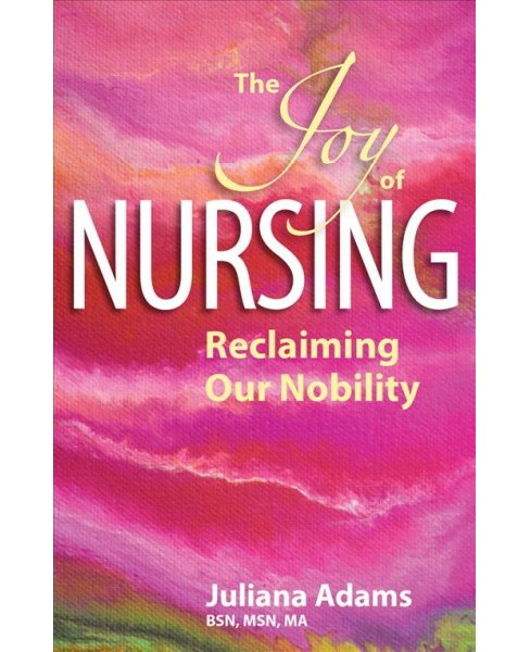 Joy of Nursing : Reclaiming Our Nobility (Paperback) (Juliana Adams) - image 1 of 1