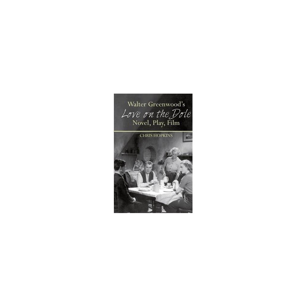 Walter Greenwood's Love on the Dole : Novel, Play, Film - by Chris Hopkins (Paperback)
