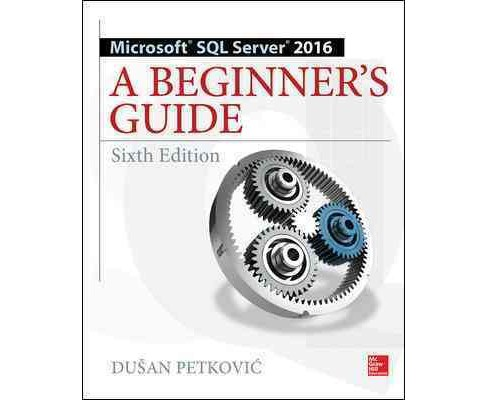 Microsoft SQL Server 2016 : A Beginner's Guide (Paperback) (Dusan Petkovic) - image 1 of 1