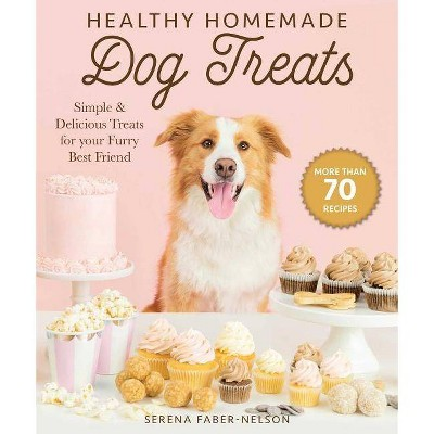 Healthy Homemade Dog Treats - by Serena Faber-Nelson (Paperback)