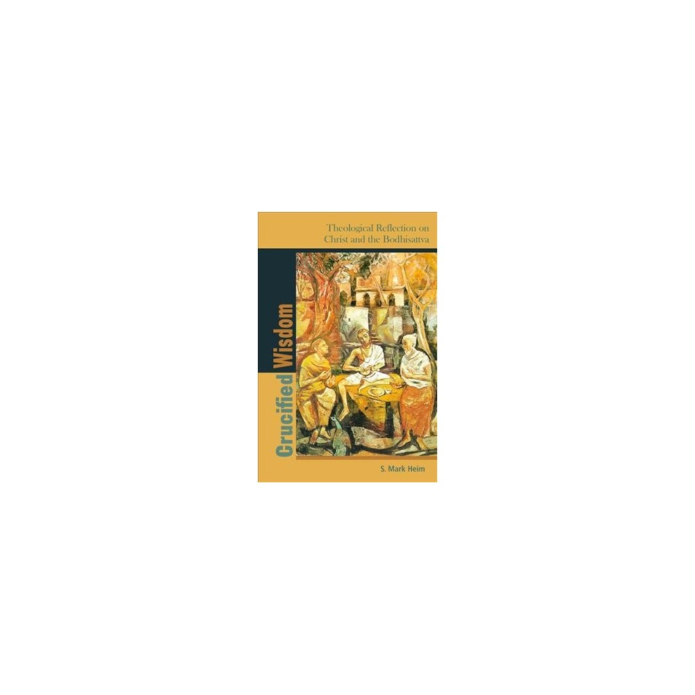 Crucified Wisdom : Theological Reflection on Christ and the Bodhisattva - by S. Mark Heim (Paperback)