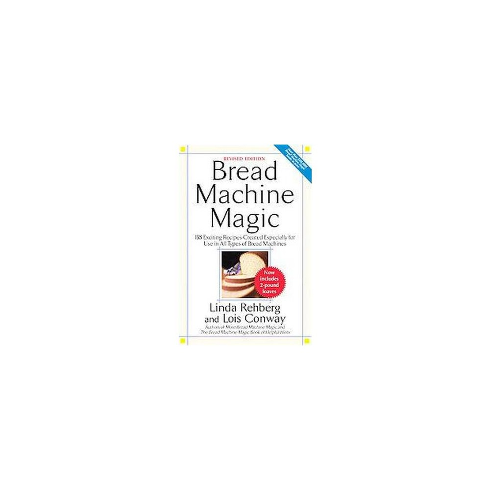 Bread Machine Magic - by Linda Rehberg & Lois Conway (Paperback) The Long-Awaited Revised Edition of the Classic Bread Machine Book This well-researched, top-selling bread machine cookbook is now revised to include two-pound loaves, bringing it up-to-date for today's machines. Bread machine bakers will be delighted with this collection of more than 130 delicious, original recipes. Enjoy fresh-baked breads at home using carefully tested recipes that include: - San Francisco Sourdough French Bread - Black Forest Pumpernickel - Zucchini-Carrot Bread - Russian Black Bread - Banana Oatmeal Bread - Coconut Pecan Rolls - Caramel Sticky Buns - Portuguese Sweet Bread - And much more! These wholesome, preservative-free recipes are accompanied with tips for baking the perfect loaf. Whether you're a newcomer to bread machine baking or a longtime enthusiast, this book will help you fill your kitchen with the delectable aroma of one freshly baked loaf after another.