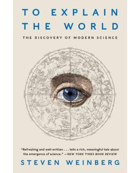 To Explain the World : The Discovery of Modern Science (Reprint) (Paperback) (Steven Weinberg) - image 1 of 1