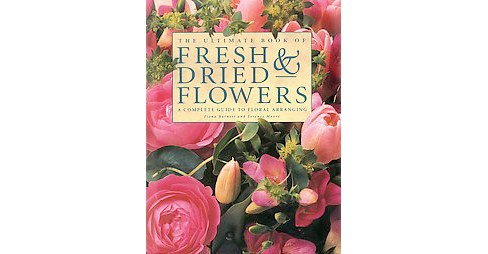 Ultimate Book of Fresh & Dried Flowers : A Complete Guide to Floral Arranging (Reissue) (Hardcover) - image 1 of 1