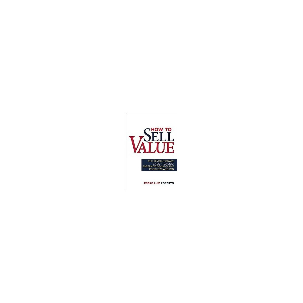 How to Sell Value : The Revolutionary Sale+Value System to Solve Client Problems and Win (Hardcover)