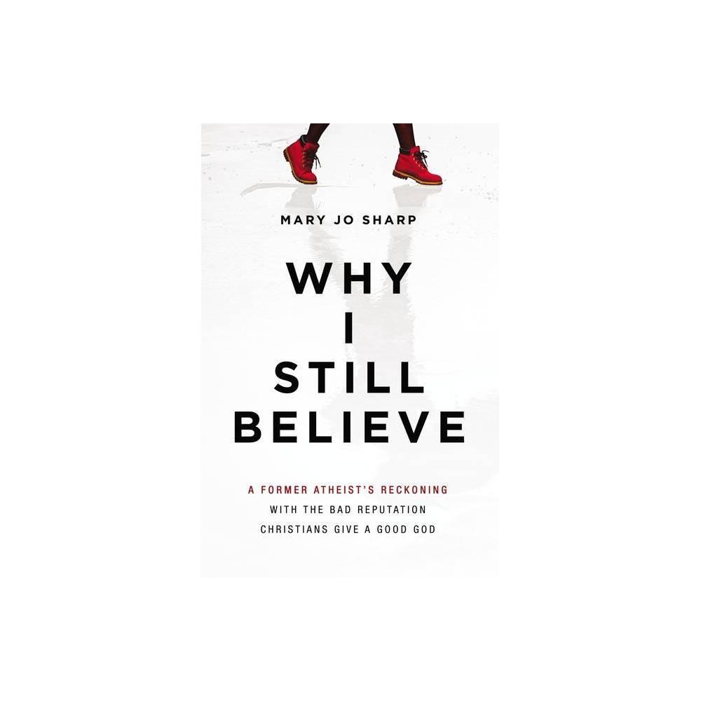 Why I Still Believe - by Mary Jo Sharp (Paperback)
