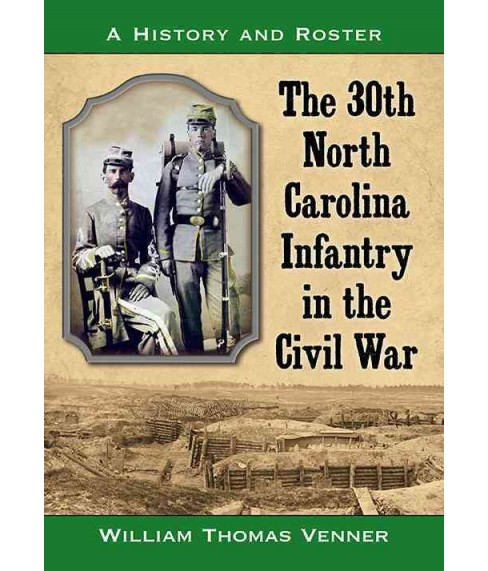 30th North Carolina Infantry in the Civil War : A History and Roster (Paperback) (William Thomas Venner) - image 1 of 1
