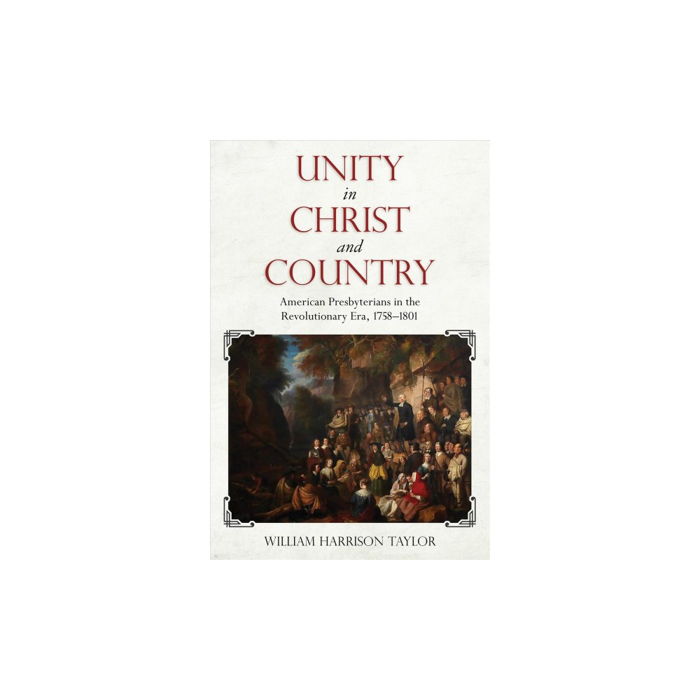 Unity in Christ and Country : American Presbyterians in the Revolutionary Era, 1758-1801 - (Hardcover)