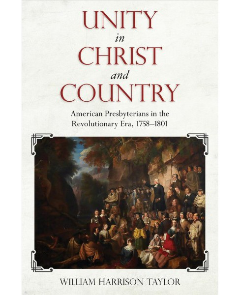 Unity in Christ and Country : American Presbyterians in the Revolutionary Era, 1758-1801 -  (Hardcover) - image 1 of 1