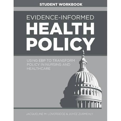 Evidence-Informed Health Policy STUDENT WORKBOOK - by  Jacqueline M Loversidge & Joyce Zurmehly (Paperback)