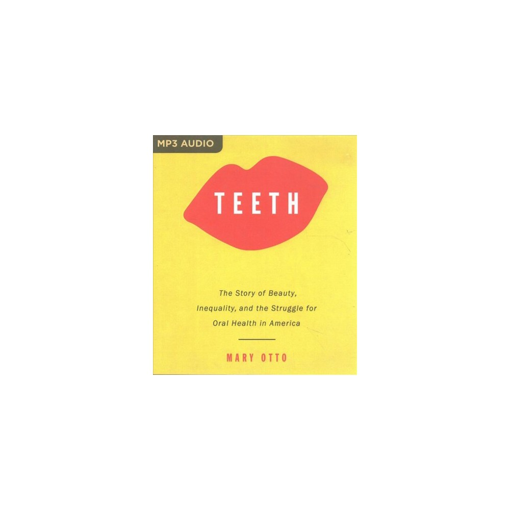 Teeth : The Story of Beauty, Inequality, and the Struggle for Oral Health in America (MP3-CD) (Mary
