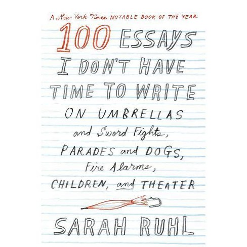 100 Essays I Don't Have Time to Write - by  Sarah Ruhl (Paperback) - image 1 of 1