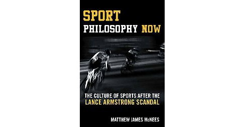 Sport Philosophy Now : The Culture of Sports After the Lance Armstrong Scandal (Hardcover) (Matthew - image 1 of 1