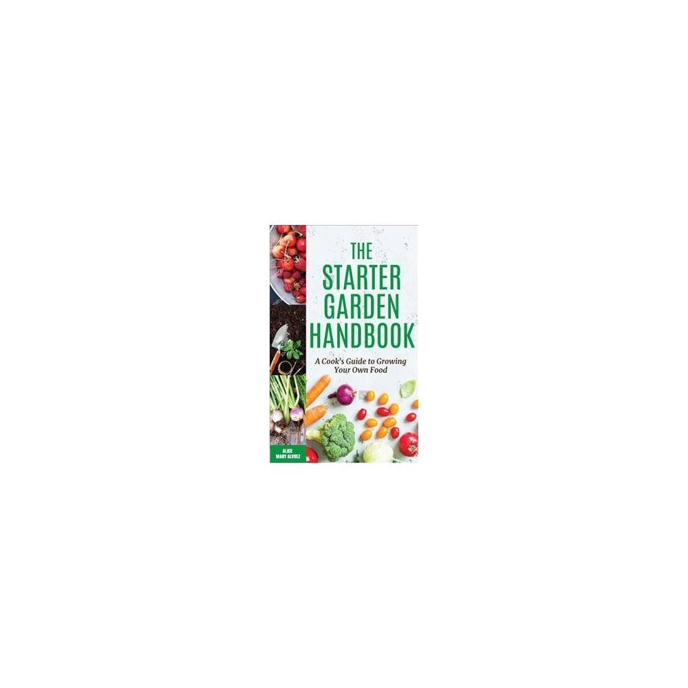 Starter Garden Handbook : A Cook's Guide to Growing Your Own Food - by Alice Mary Alvrez (Paperback)