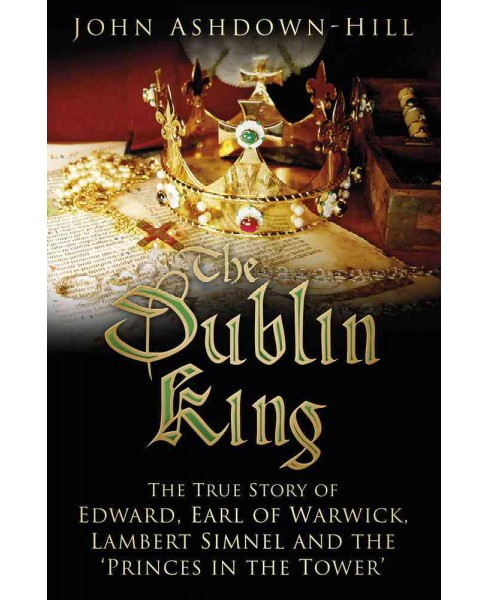 Dublin King : The True Story of Edward, Earl of Warwick, Lambert Simnel and the 'Princes in the Tower' - image 1 of 1