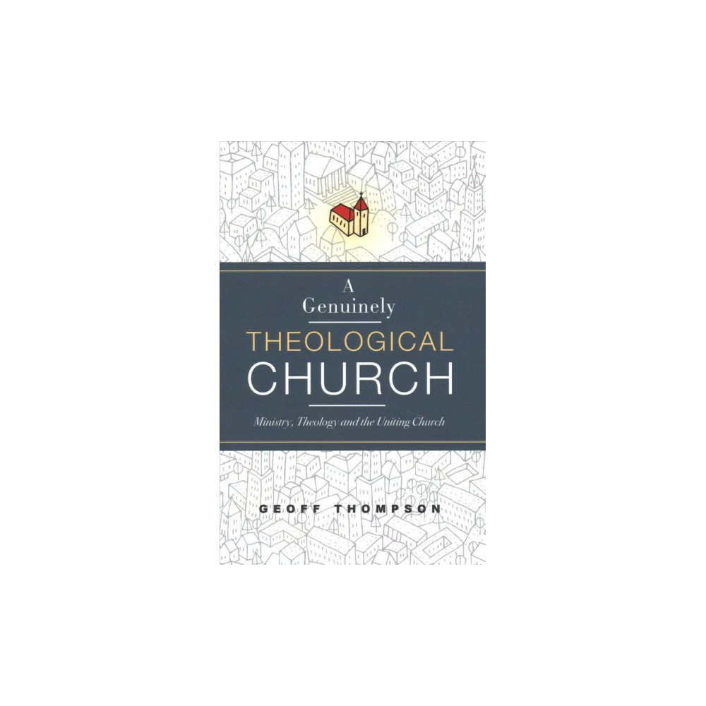 Genuinely Theological Church : Ministry, Theology and the Uniting Church - by Geoff Thompson (Paperback)