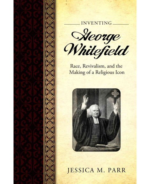 Inventing George Whitefield : Race, Revivalism, and the Making of a Religious Icon (Reprint) (Paperback) - image 1 of 1