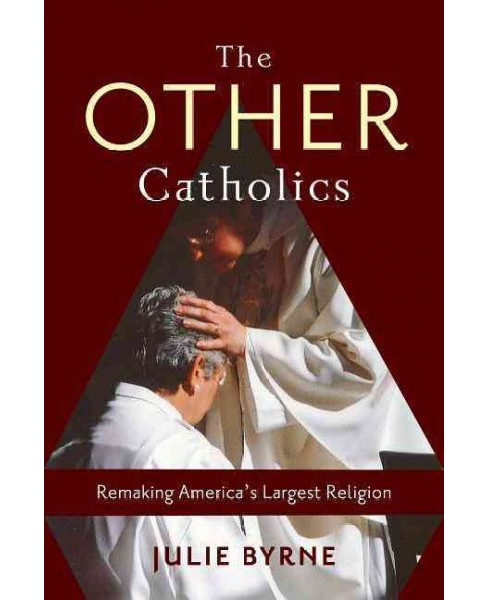 Other Catholics : Remaking America's Largest Religion (Hardcover) (Julie Byrne) - image 1 of 1