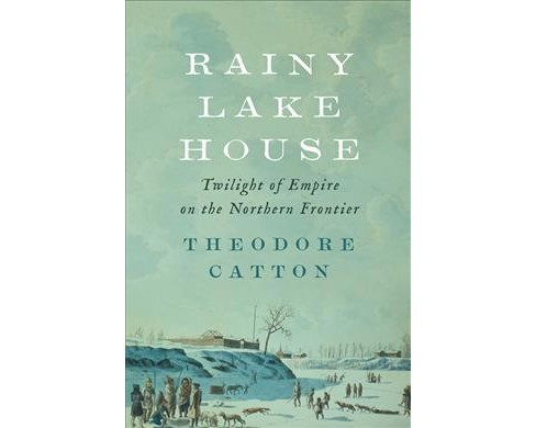 Rainy Lake House : Twilight of Empire on the Northern Frontier -  by Theodore Catton (Hardcover) - image 1 of 1