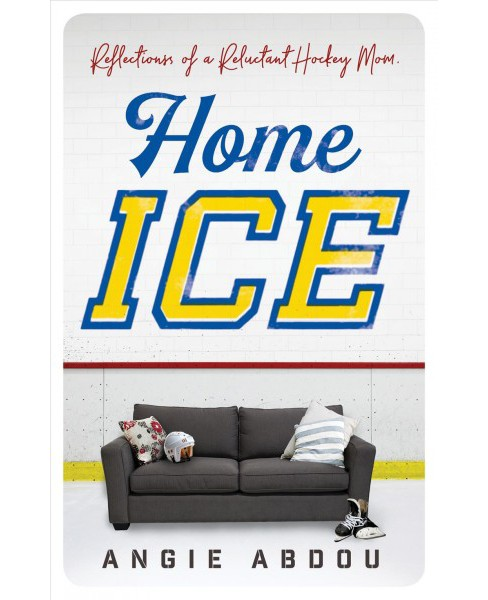 Home Ice : Reflections of a Reluctant Hockey Mom -  by Angie Abdou (Paperback) - image 1 of 1