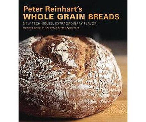 Peter Reinhart's Whole Grain Breads : New Techniques, Extraordinary Flavor (Hardcover) - image 1 of 1