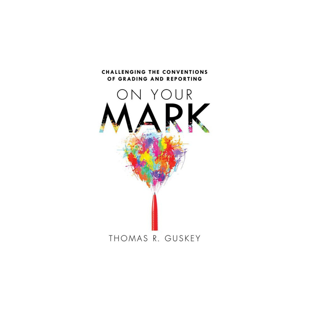 On Your Mark : Challenging the Conventions of Grading and Reporting - by Thomas R. Guskey (Paperback)