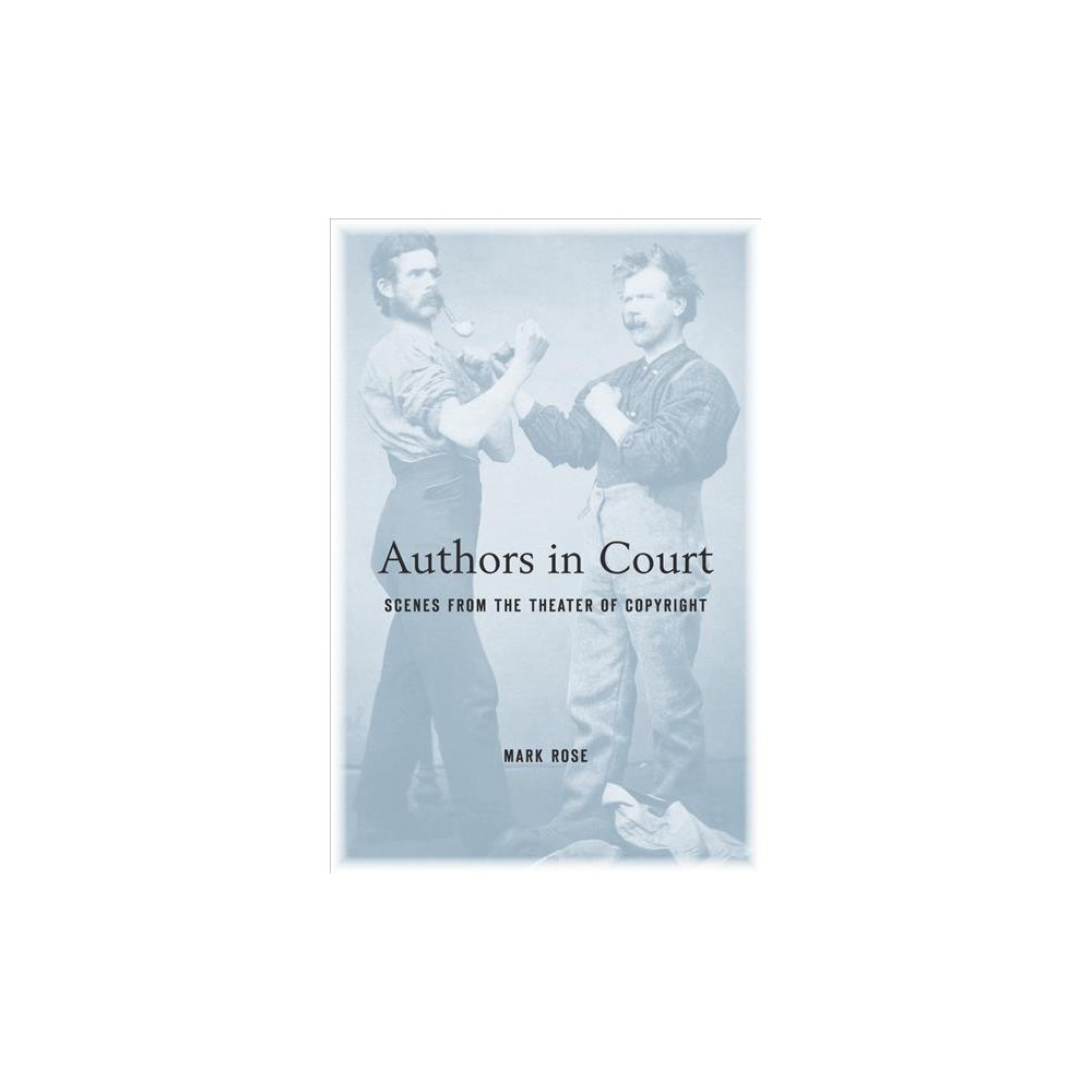 Authors in Court : Scenes from the Theater of Copyright - Reprint by Mark Rose (Paperback)