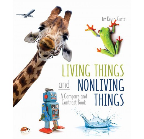 Living Things and Nonliving Things : A Compare and Contrast Book -  by Kevin Kurtz (School And Library) - image 1 of 1