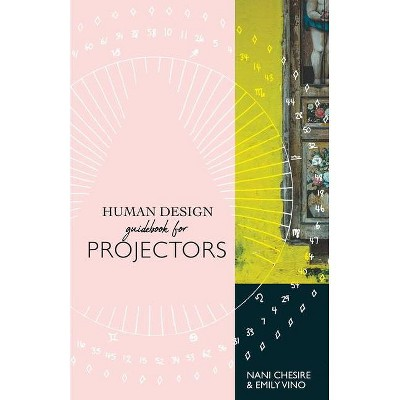 Human Design Guidebook for Projectors - (Human Design Illustrated Guidebook) by  Nani Chesire & Emily Vino (Paperback)