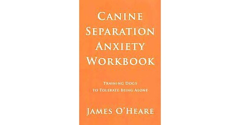Canine Separation Anxiety : Training Dogs to Tolerate Being Alone (Workbook) (Paperback) (James O'Heare) - image 1 of 1