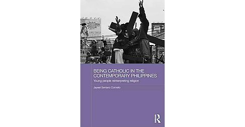 Being Catholic in the Contemporary Philippines : Young People Reinterpreting Religion (Hardcover) - image 1 of 1