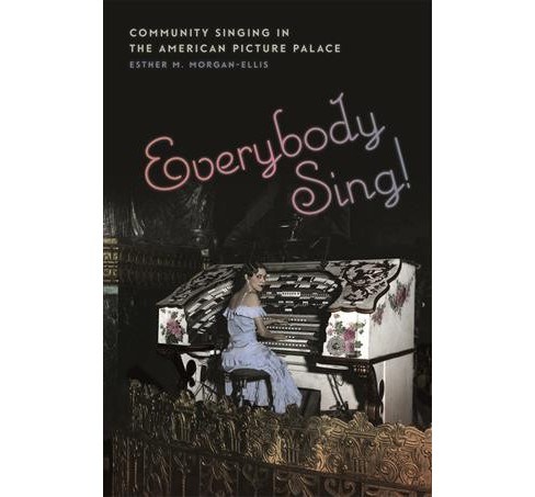 Everybody Sing! : Community Singing in the American Picture Palace (Hardcover) (Esther M. Morgan-ellis) - image 1 of 1