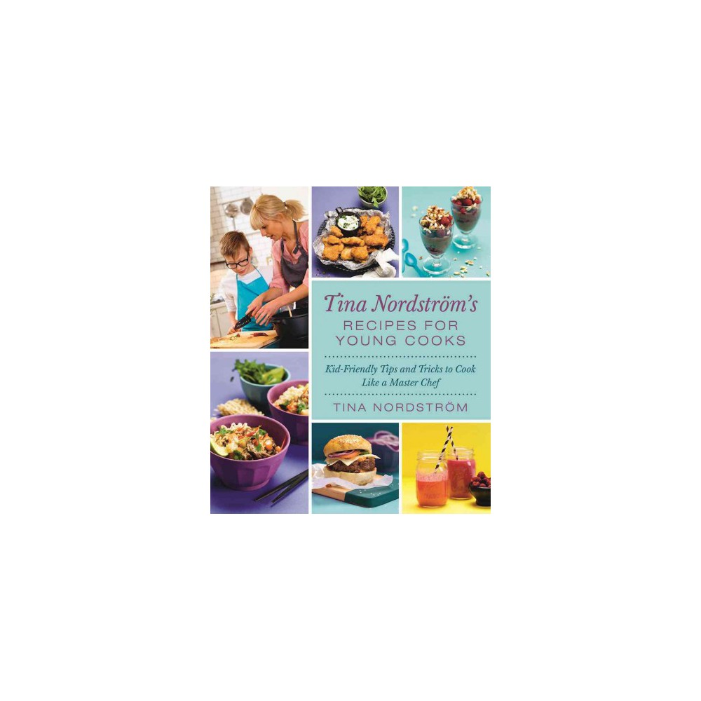 Tina Nordstrom's Recipes for Young Cooks : Kid-Friendly Tips and Tricks to Cook Like a Master Chef