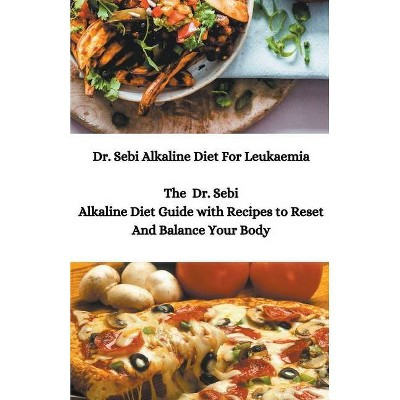 Dr. Sebi Alkaline Diet For Leukaemia; The Dr. Sebi Alkaline Diet Guide with Recipes to Reset And Balance Your Body - by  Sebi Junior (Paperback)