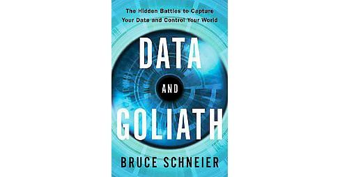 Data and Goliath : The Hidden Battles to Collect Your Data and Control Your World (Hardcover) (Bruce - image 1 of 1