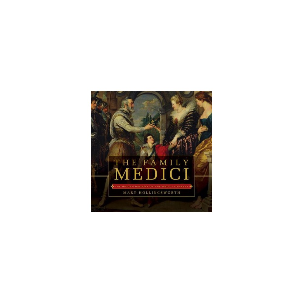 Family Medici : The Hidden History of the Medici Dynasty - by Mary Hollingsworth (Hardcover)