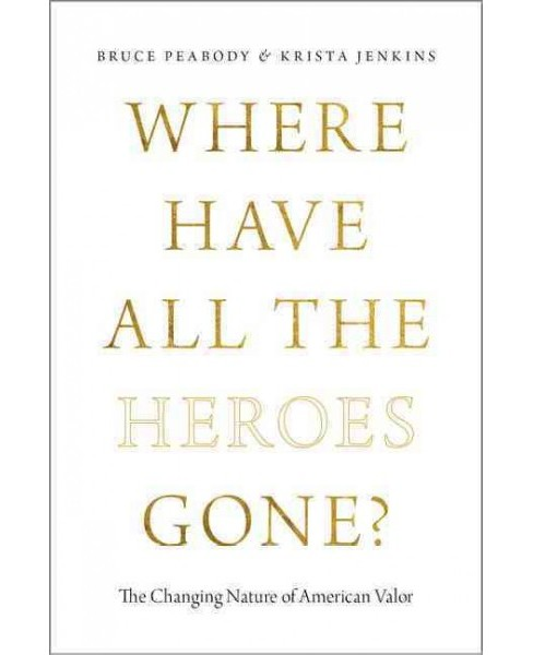Where Have All the Heroes Gone? : The Changing Nature of American Valor (Hardcover) (Bruce Peabody & - image 1 of 1