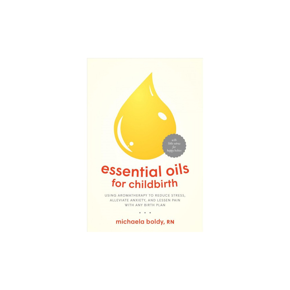 Essential Oils for Childbirth : Using Aromatherapy to Reduce Stress, Alleviate Anxiety, and Lessen Pain